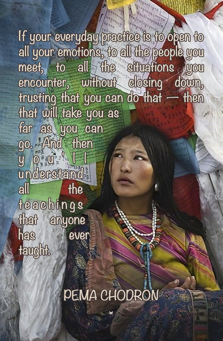 If your everyday practice is to open to all your emotions, to all the people you meet, to all the situations you encounter, without closing down, trusting that you can do that — then that will take you as far as you can go. And then you'll understand all the teachings that anyone has ever taught. ♡ PEMA CHODRON