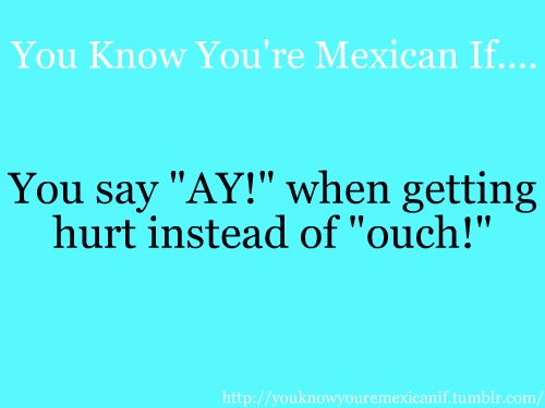 Not just Mexicans… ALL Latinos… Oh and Latinas don't ONLY say this when hurting in a negative way either… ;) lol