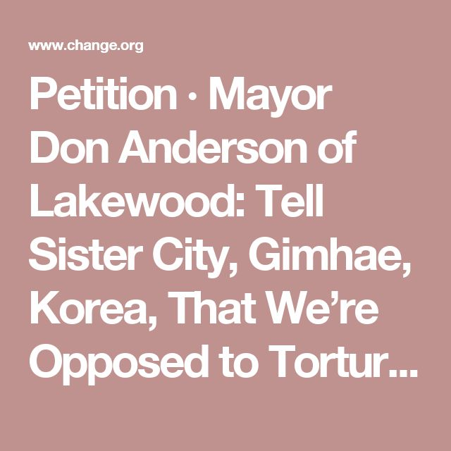 Petition · Mayor Don Anderson of Lakewood: Tell Sister City, Gimhae, Korea, That We're Opposed to Torture/Consumption of Dogs andCats · Change.org