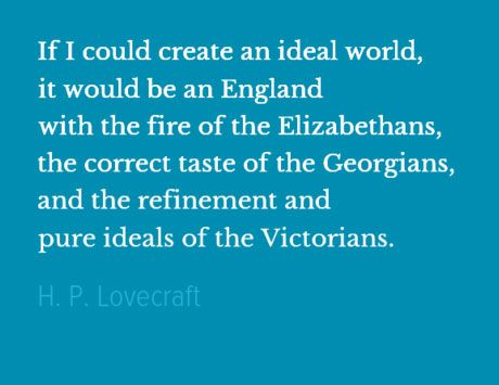 If I could create an ideal world, it would be an England with the fire of the Elizabethans, the correct taste of the Georgians, and the refinement and pure ideals of the Victorians.  H. P. Lovecraft