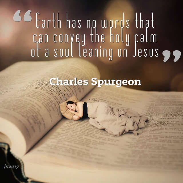 Earth has no words that can convey the holy calm of a soul leaning on Jesus. Charles Spurgeon
