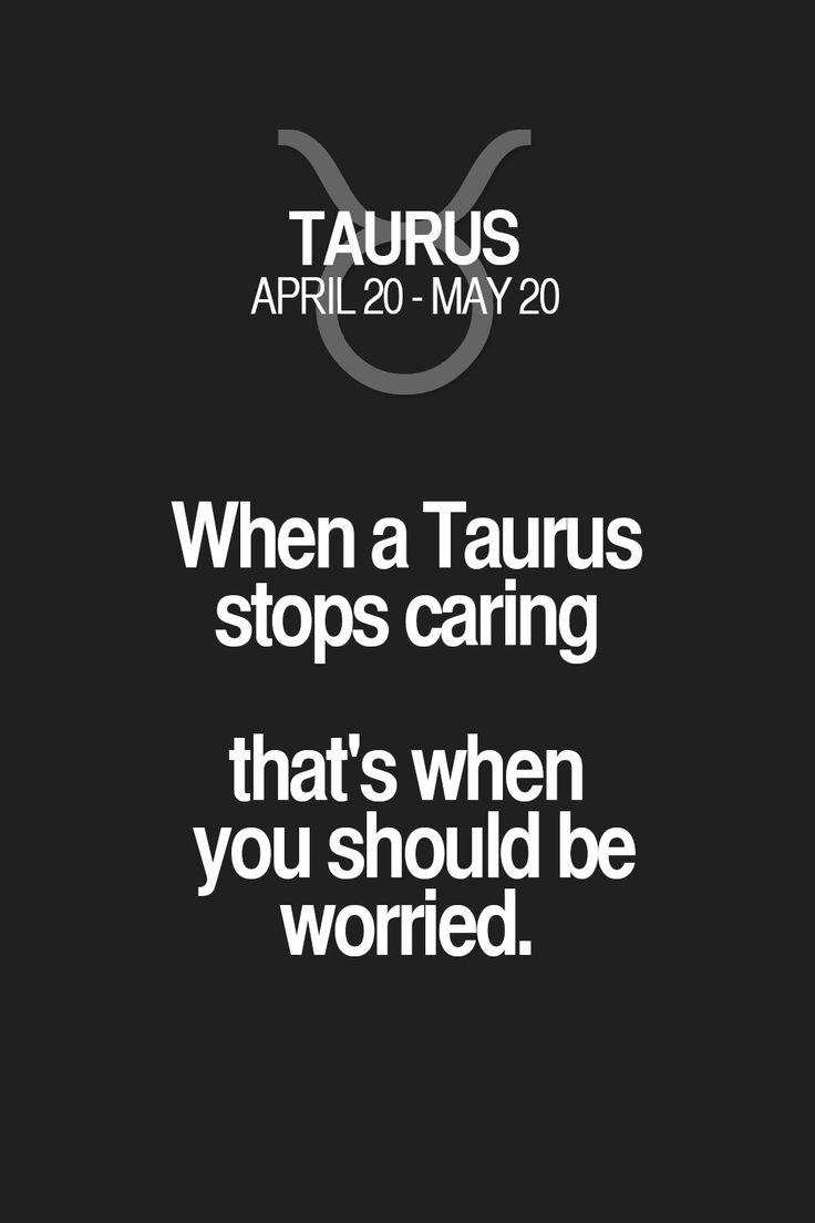 When a Taurus stops caring that's when you should be worried.