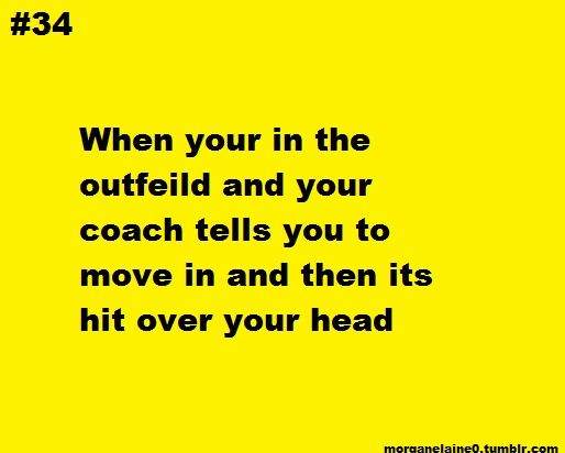 I know this was meant to be funny but My goodness!! the bad grammar/spelling errors!!  Let's try again: When you're in the outfield and your coach tells you to move in and then it's hit over your head.