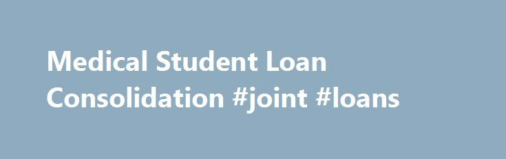 Medical Student Loan Consolidation #joint #loans http://loans.remmont.com/medical-student-loan-consolidation-joint-loans/  #school loan consolidation # Medical Student Loan Consolidation January 18th, 2012 Posted by: George By working with cuStudentLoans.org, one can simplify his or her financial life with medical student loan consolidation. Simplifying one's financial life has never been easier than with medical school loan consolidation. Medical student loan consolidation is usually a wise…