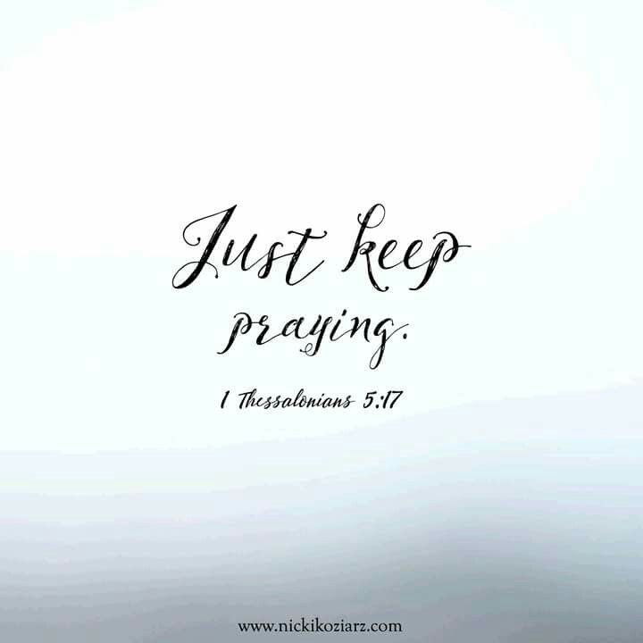 ~When you don't feel like it anymore... When you are ready to give up... When you aren't seeing the answer... Just keep praying.