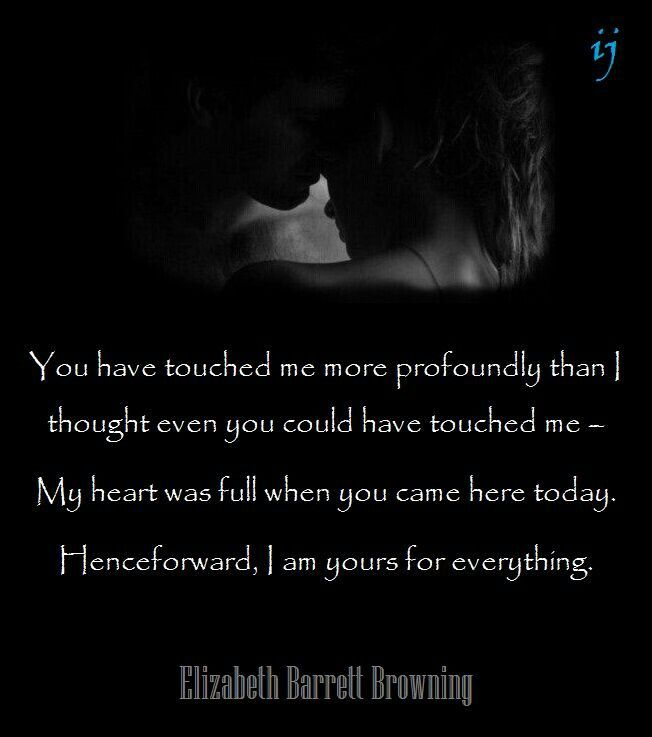 You have touched me more profoundly than I thought even you could have touched me – My heart was full when you came here today. Henceforward, I am yours for everything.  : Elizabeth Barrett Browning :   ;)i(:  https://www.facebook.com/myceremony1203