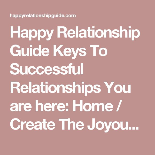 Happy Relationship Guide Keys To Successful Relationships    You are here: Home / Create The Joyous, Connected Relationship You've Always Wanted! Create The Joyous, Connected Relationship You've Always Wanted!     Welcome to our Happy Relationship Guide Newsletter  We are so glad you joined!  Our free newsletter will regularly deliver proven, effective insights and techniques to help you transform your love life from painful and unsatisfying, to blissful and ever-expanding in its love and…