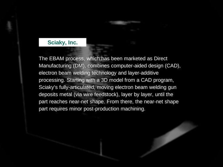 The EBAM process, which has been marketed as Direct Manufacturing (DM), combines computer-aided design (CAD), electron beam welding technology and layer-additive processing. Starting with a 3D model from a CAD program, Sciaky's fully-articulated, moving electron beam welding gun deposits metal (via wire feedstock), layer by layer, until the part reaches near-net shape. From there, the near-net shape part requires minor post-production machining.