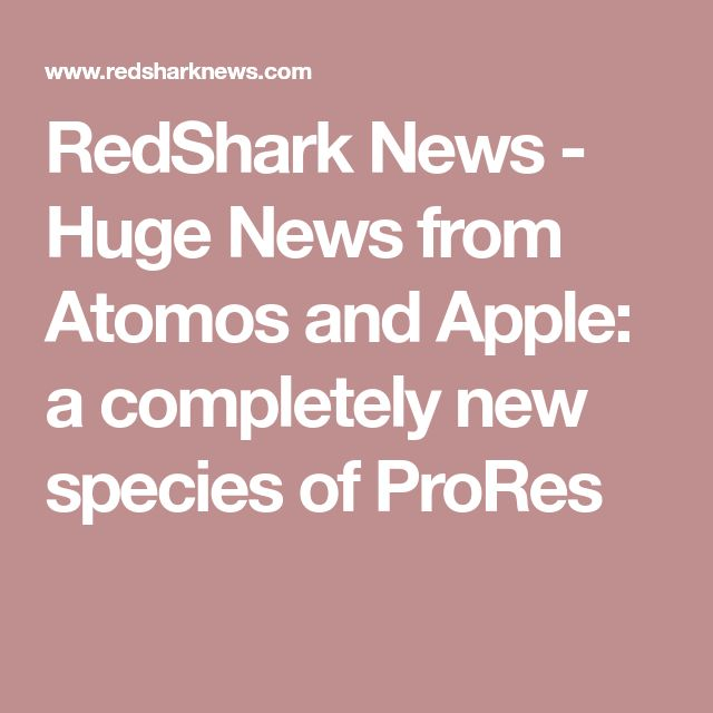 RedShark News - Huge News from Atomos and Apple: a completely new species of ProRes