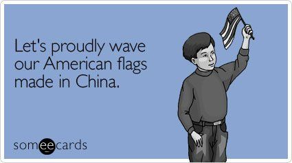 Let's proudly wave our American flags made in China: American Flag, Funny Ecards