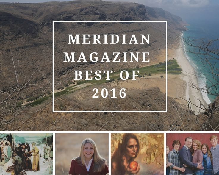 Meridian's Top 10 Articles from 2016 | Meridian Magazine - LDSmag.com | As 2016 comes to an end, we can barely believe it. There's no doubt this has been an amazing year. With a few weeks to go, we wanted to share with you our most popular articles from the year. These are the ones that were most shared and viewed by you, our readers.
