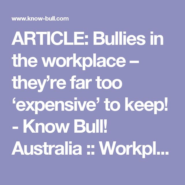 ARTICLE: Bullies in the workplace – they're far too 'expensive' to keep! - Know Bull! Australia :: Workplace anti-bullying website