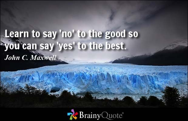 Learn to say 'no' to the good so you can say 'yes' to the best. - John C. Maxwell at BrainyQuote