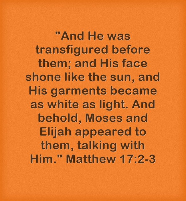 And He was transfigured before them; and His face shone like the sun, and His garments became as white as light. And behold, Moses and Elijah appeared to them, talking with Him. Matthew 17:2-3