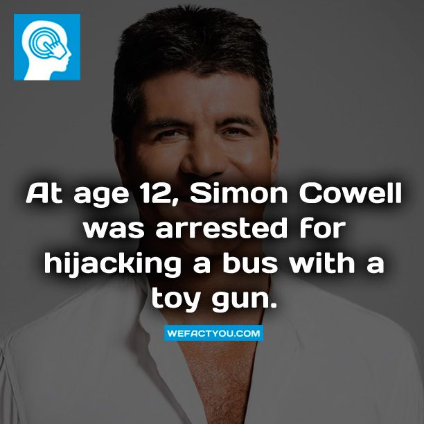 At age 12, Simon Cowell was arrested for hijacking a bus with a toy gun. Fact.