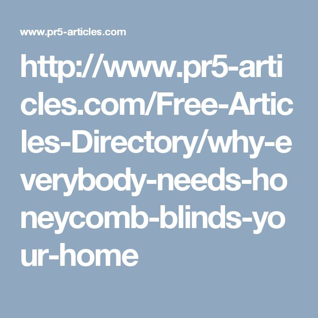 http://www.pr5-articles.com/Free-Articles-Directory/why-everybody-needs-honeycomb-blinds-your-home