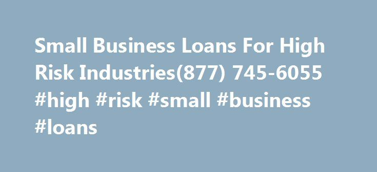 Small Business Loans For High Risk Industries(877) 745-6055 #high #risk #small #business #loans http://fort-worth.remmont.com/small-business-loans-for-high-risk-industries877-745-6055-high-risk-small-business-loans/  # Small Business Loans For High Risk Industries(877) 745-6055 Getting a small business loan for a business in a high risk industry is often a very difficult thing to do for many people. The reason for this is that since it would be a high risk loan, there would be very few…