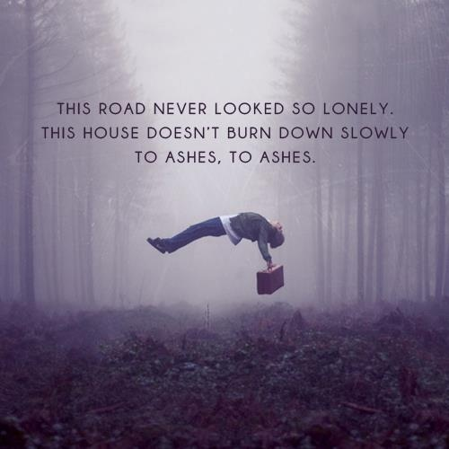 """""""This road never looked so lonely. This house doesn't burn ..."""