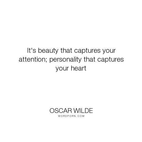 "Oscar Wilde - ""It's beauty that captures your attention; personality that captures your heart"". personality"