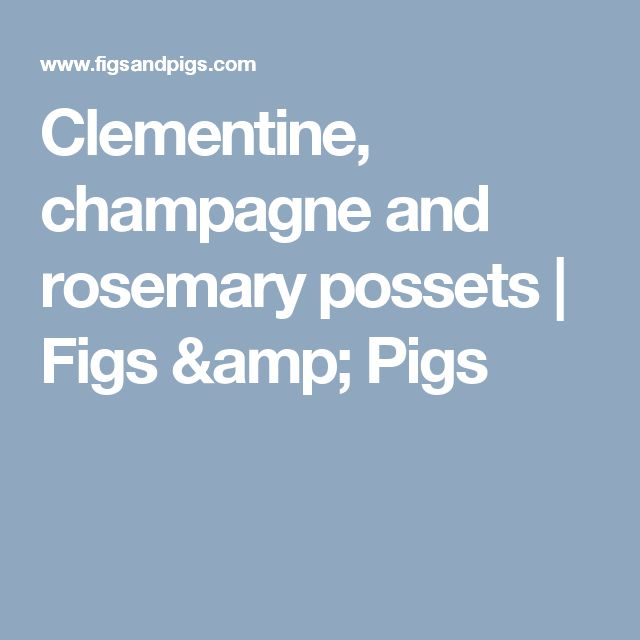 Clementine, champagne and rosemary possets   Figs & Pigs