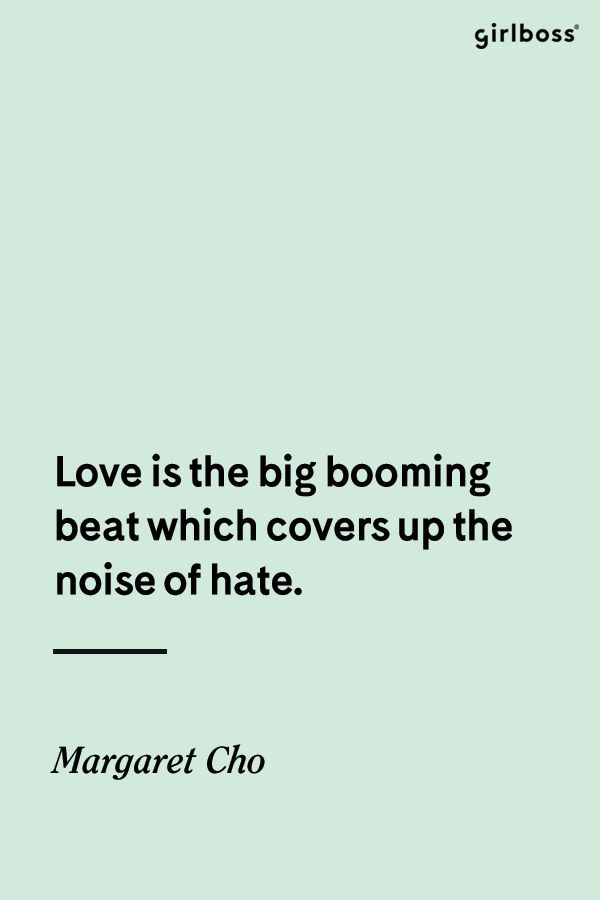 GIRLBOSS QUOTE: Love is the big booming beat which covers up the noise of hate. -Margaret Cho