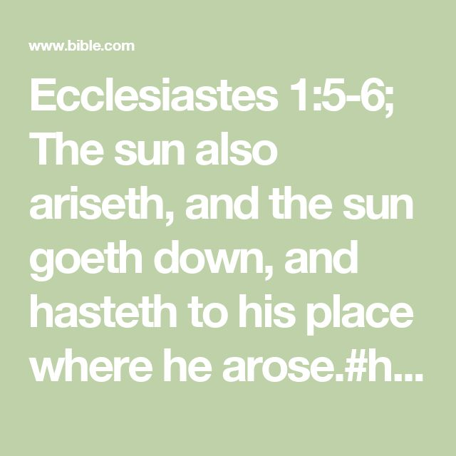 Ecclesiastes 1:5-6; The sun also ariseth, and the sun goeth down, and hasteth to his place where he arose.#hasteth: Heb. panteth  The wind goeth toward the south, and turneth about unto the north; it whirleth about continually, and the wind returneth again according to his circuits.