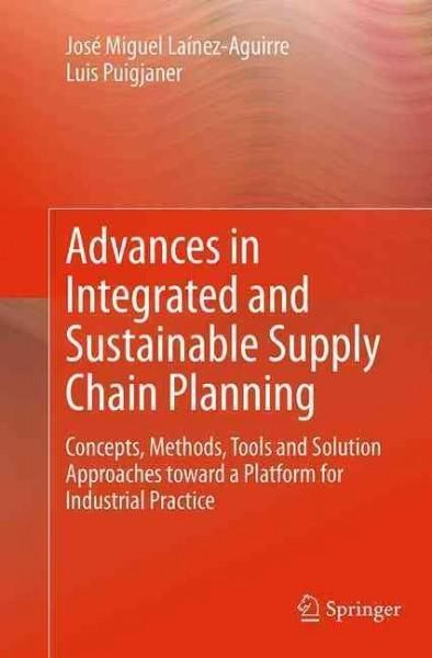Advances in Integrated and Sustainable Supply Chain Planning: Concepts, Methods, Tools and Solution Approaches To...