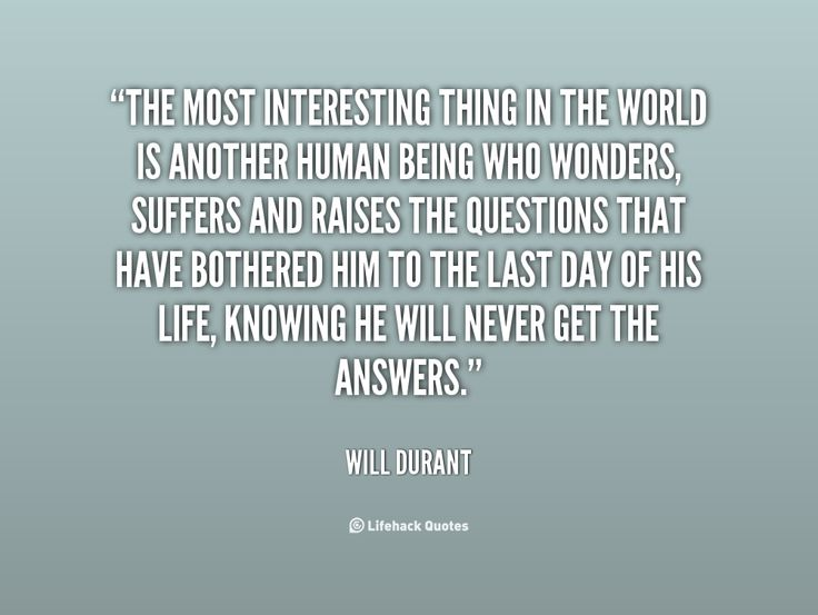 The most interesting thing in the world is another human being who wonders, suffers and raises the questions that have bothered him to the last day of his life, knowing he will never get the answers. - Will Durant at Lifehack QuotesMore great quotes at http://quotes.lifehack.org/by-author/will-durant/