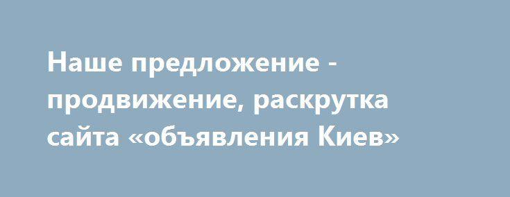 Наше предложение - продвижение, раскрутка сайта «объявления Киев» http://www.pogruzimvse.ru/doska232/?adv_id=6977  SEO поисковое продвижение сайтов, раскрутка сайта – это комплекс действий интернет-маркетинга, направленный на повышение позиций сайта в поисковых системах по разнообразным запросам. Работа ведется по направлениям:   - SEO оптимизация сайта: оптимизация контента и структуры сайта (включая перелинковку и организацию «посадочных страниц») под поисковые системы Google и Яндекс…