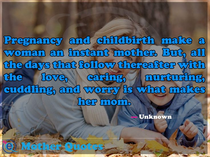 Pregnancy and childbirth make a woman an instant mother. But, all the days that follow thereafter with the love, caring, nurturing, cuddling,... Mother Quotes 5
