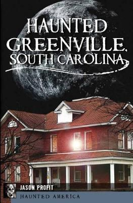 Haunted Greenville, South Carolina    Great, local history!  (4/12/12)