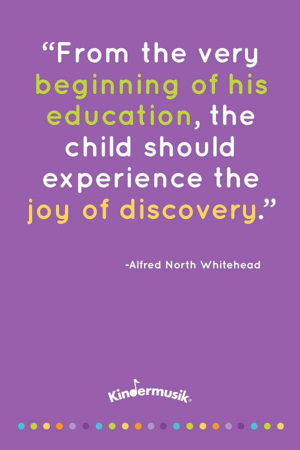 From the Very Beginning of his education, the child should experience the joy of discovery. -Alfred North Whitehead