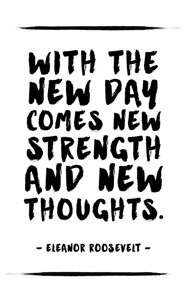 "Free printable download: ""With the new day comes new strength and new thoughts."" - Eleanor Roosevelt"