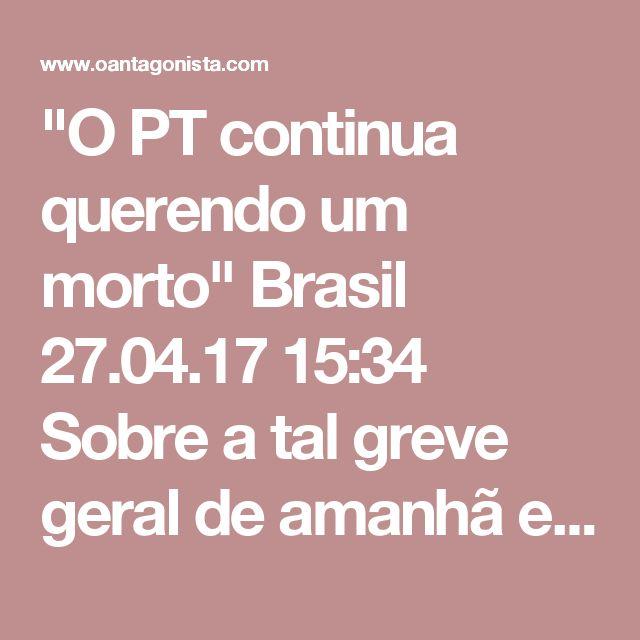 """""""O PT continua querendo um morto""""  Brasil 27.04.17 15:34 Sobre a tal greve geral de amanhã e a manifestação em Curitiba, no dia do depoimento de Lula, ouvimos o seguinte de um senador: """"O PT continua querendo um morto."""""""