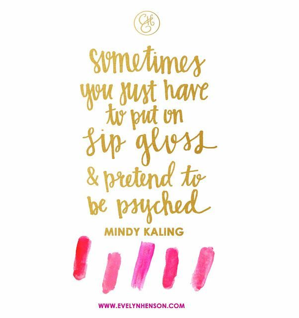 Mindy Kaling - sometimes you have to put on lipgloss and be psyched