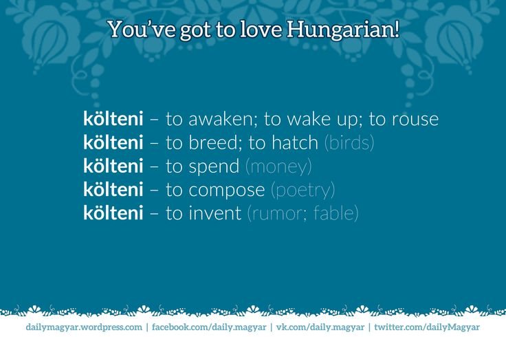 költeni – to awaken; to wake up; to rouse; to breed; to hatch; to spend; to compose; to invent