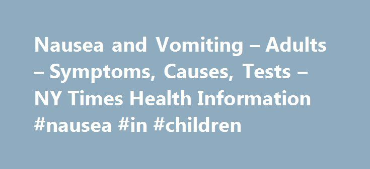 "Nausea and Vomiting – Adults – Symptoms, Causes, Tests – NY Times Health Information #nausea #in #children http://ohio.nef2.com/nausea-and-vomiting-adults-symptoms-causes-tests-ny-times-health-information-nausea-in-children/  # Nausea and Vomiting – Adults Back to Top Causes Many common problems may cause nausea and vomiting: Food allergies Infections of the stomach or bowels, such as the ""stomach flu"" or food poisoning Leaking of stomach contents (food or liquid) upwards (also called…"