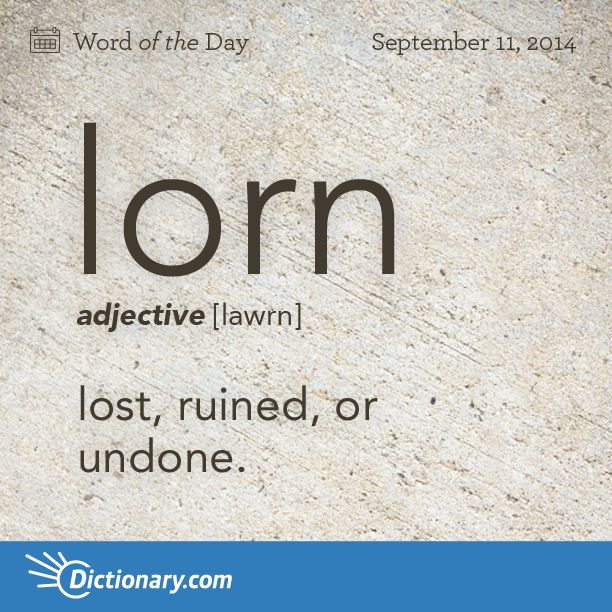 lorn    \ lawrn \  , adjective;     1. Archaic . lost, ruined, or undone. 2. forsaken, desolate, bereft, or forlorn.