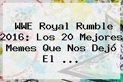 http://tecnoautos.com/wp-content/uploads/imagenes/tendencias/thumbs/wwe-royal-rumble-2016-los-20-mejores-memes-que-nos-dejo-el.jpg Royal Rumble 2016. WWE Royal Rumble 2016: los 20 mejores memes que nos dejó el ..., Enlaces, Imágenes, Videos y Tweets - http://tecnoautos.com/actualidad/royal-rumble-2016-wwe-royal-rumble-2016-los-20-mejores-memes-que-nos-dejo-el/