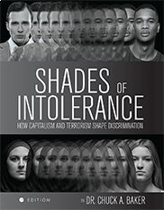 """""""Shades of Intolerance: How Capitalism and Terrorism Shape Discrimination"""" (First Edition) By Chuck Baker  This text examines issues related to power dynamics in the United States, as well as globally. The book explores discrimination in America, the implications of terrorism, and the impact of terrorism to contemporary social issues. It is designed to enhance readers' understanding of primary motivations for prejudice and how it manifests in modern society."""
