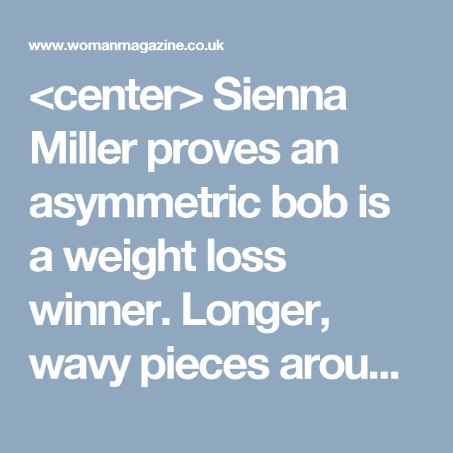 <center> Sienna Miller proves an asymmetric bob is a weight loss winner. Longer, wavy pieces around the front will draw eyes downwards.