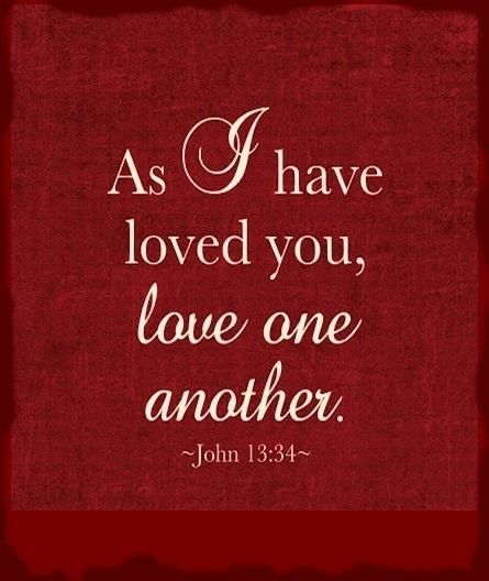 "John 13:34 (NIV) - ""A new command I give you: Love one another. As I have loved you, so you must love one another."