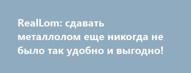 RealLom: сдавать металлолом еще никогда не было так удобно и выгодно! http://trustpack.ru/reallom-sdavat-metallolom-eshhe-nikogda-ne-bylo-tak-udobno-i-vygodno/  Металлолом – любые металлические изделия, которые отслужили срок эксплуатации, но могут использоваться для вторичной переработки. Компания RealLom покупает цветной, черный, нержавеющий лом по высоким покупным ценам. Благодаря услуге самовывоза вы сможете избавиться от груд старого металла, выгодно продать металлический мусор…
