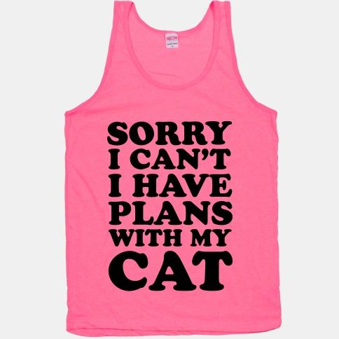 Sorry I can't I have plans with my cat. We're staying in to cuddle.