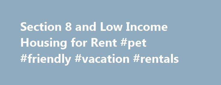 Section 8 and Low Income Housing for Rent #pet #friendly #vacation #rentals http://germany.remmont.com/section-8-and-low-income-housing-for-rent-pet-friendly-vacation-rentals/  #low rent apartments # Section 8 and Low Income Housing for Rent Finding low income housing can provide a special challenge. There are a few types of low income housing: Section 8 vouchers, affordable housing developments, or specific apartments set aside in otherwise market-rate buildings as affordable housing…