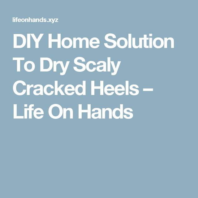 DIY Home Solution To Dry Scaly Cracked Heels – Life On Hands