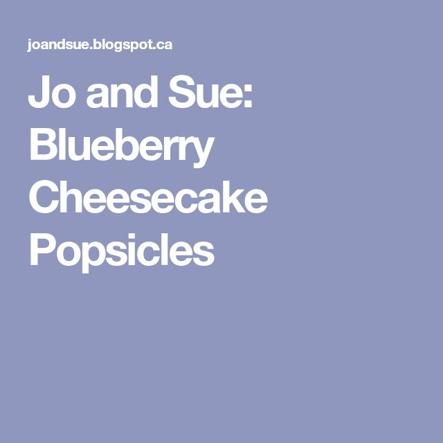 Jo and Sue: Blueberry Cheesecake Popsicles