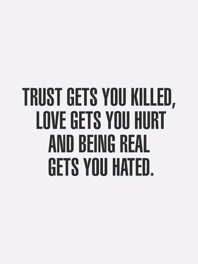 Trust gets you killed, love gets you hurt and being real gets you hated. All worth it.