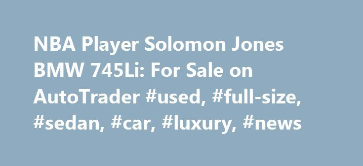 NBA Player Solomon Jones BMW 745Li: For Sale on AutoTrader #used, #full-size, #sedan, #car, #luxury, #news http://law.nef2.com/nba-player-solomon-jones-bmw-745li-for-sale-on-autotrader-used-full-size-sedan-car-luxury-news/  # NBA Player Solomon Jones' BMW 745Li: For Sale on AutoTrader For sale right now on AutoTrader is a 2004 BMW 745Li that once belonged to pro basketball player Solomon Jones. Jones served as a power forward and center for four different teams during his NBA career. He…