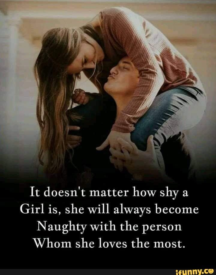 It Doesn T Matter How Shy A Girl Is She Will Always Become Naughty With The Person Whom She Loves The Most Ifunny Love Quotes For Her Couples Quotes Love